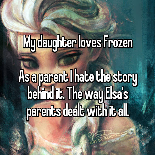 My daughter loves Frozen  As a parent I hate the story behind it. The way Elsa's parents dealt with it all.