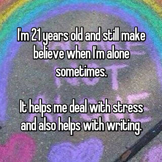 I'm 21 years old and still make believe when I'm alone sometimes.  It helps me deal with stress and also helps with writing.