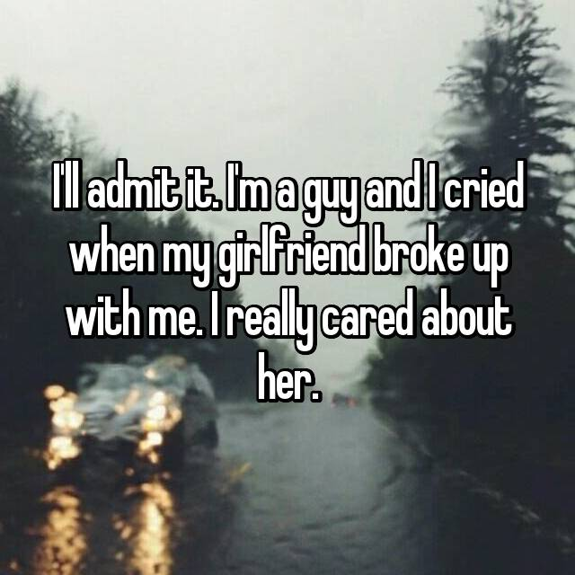 I'll admit it. I'm a guy and I cried when my girlfriend broke up with me. I really cared about her.