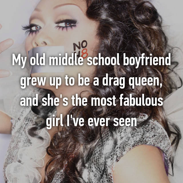 My old middle school boyfriend grew up to be a drag queen, and she's the most fabulous girl I've ever seen