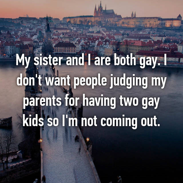My sister and I are both gay. I don't want people judging my parents for having two gay kids so I'm not coming out.