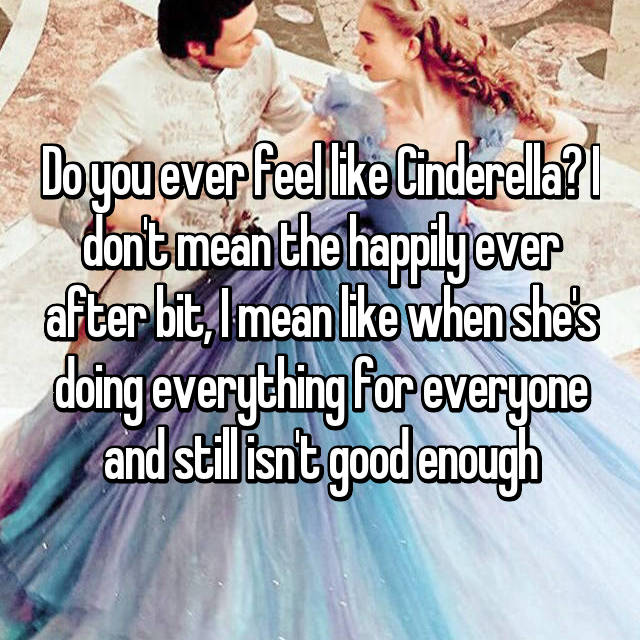 Do you ever feel like Cinderella? I don't mean the happily ever after bit, I mean like when she's doing everything for everyone and still isn't good enough