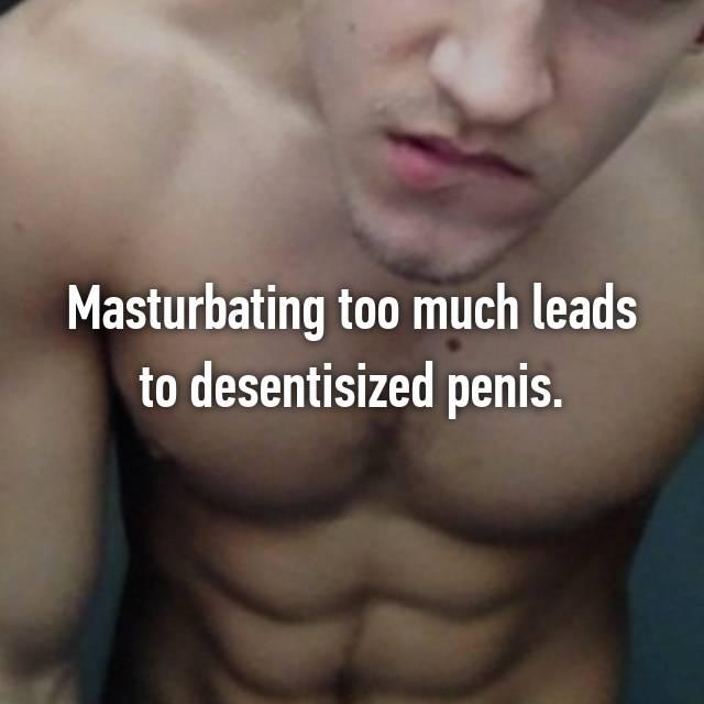 Masturbating too much leads to desentisized penis.