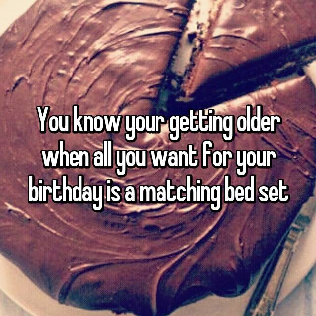 You know your getting older when all you want for your birthday is a matching bed set