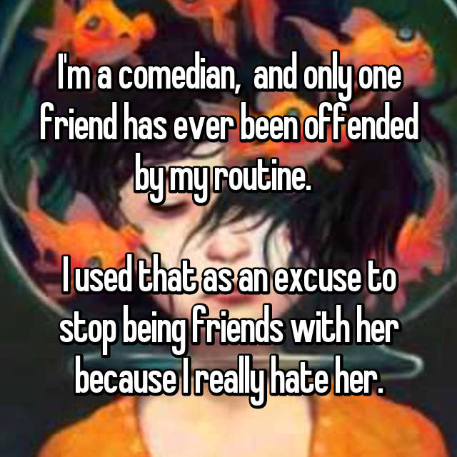 I'm a comedian,  and only one friend has ever been offended by my routine.    I used that as an excuse to stop being friends with her because I really hate her.