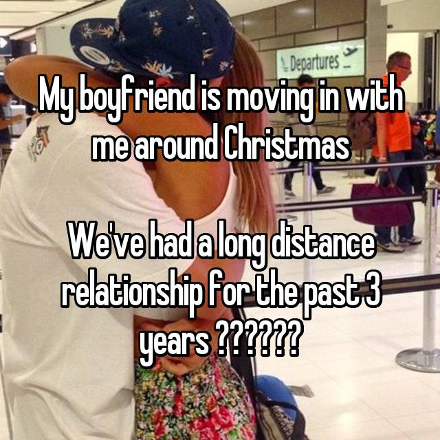 My boyfriend is moving in with me around Christmas  We've had a long distance relationship for the past 3 years ❤️❤️❤️