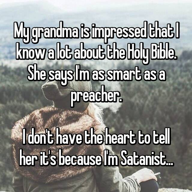 My grandma is impressed that I know a lot about the Holy Bible. She says I'm as smart as a preacher.  I don't have the heart to tell her it's because I'm Satanist...