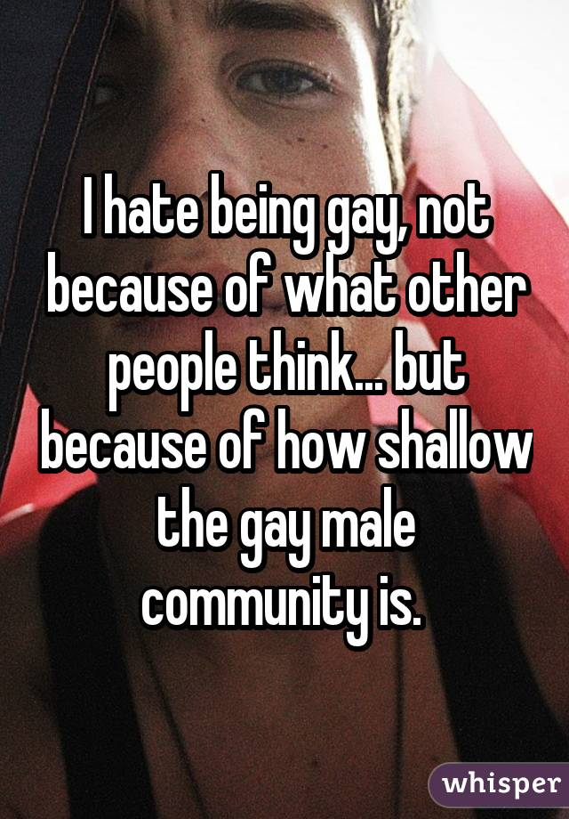 I hate being gay, not because of what other people think... but because of how shallow the gay male community is.