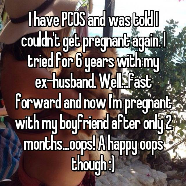I have PCOS and was told I couldn't get pregnant again. I tried for 6 years with my ex-husband. Well...fast forward and now I'm pregnant with my boyfriend after only 2 months...oops! A happy oops though :)