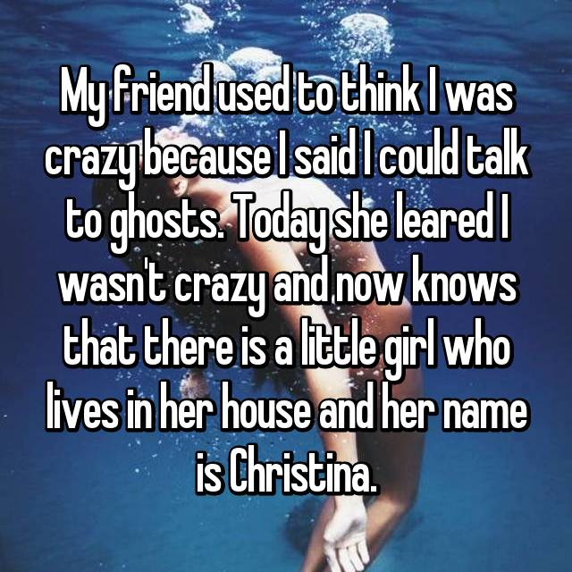 My friend used to think I was crazy because I said I could talk to ghosts. Today she leared I wasn't crazy and now knows that there is a little girl who lives in her house and her name is Christina.