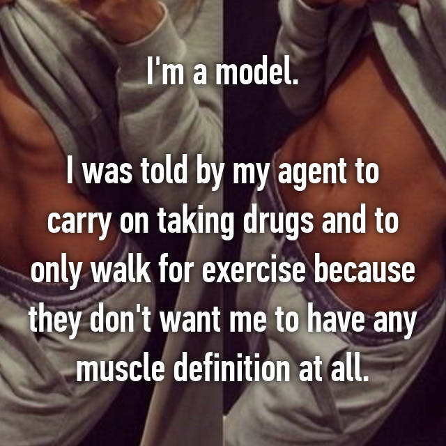 I'm a model.  I was told by my agent to carry on taking drugs and to only walk for exercise because they don't want me to have any muscle definition at all.