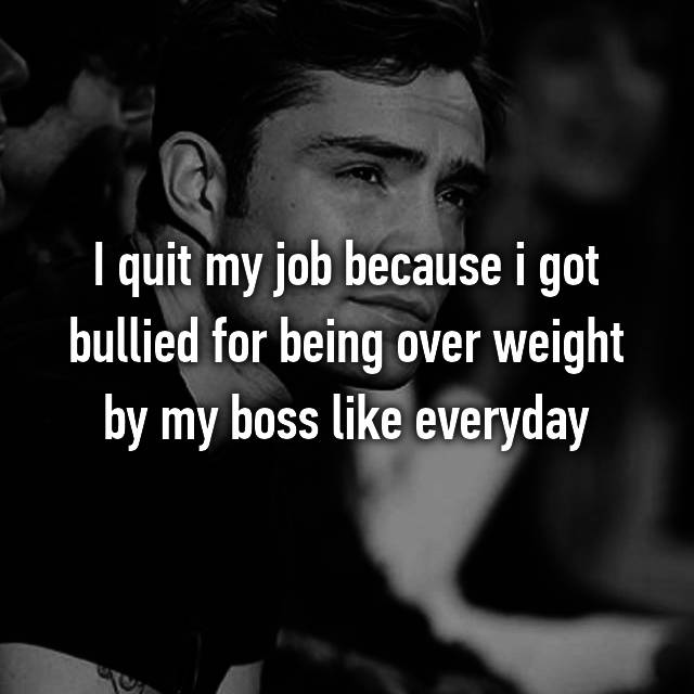 I quit my job because i got bullied for being over weight by my boss like everyday