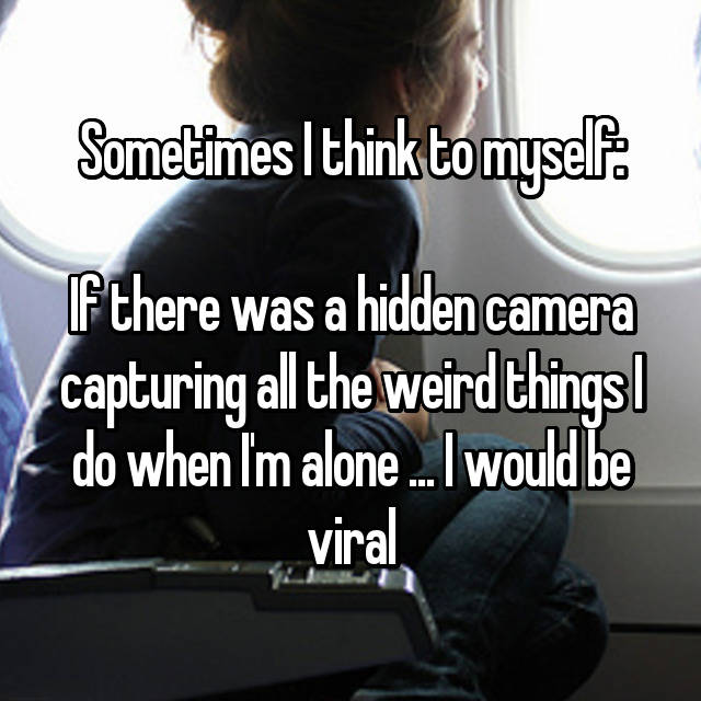 Sometimes I think to myself:  If there was a hidden camera capturing all the weird things I do when I'm alone ... I would be viral