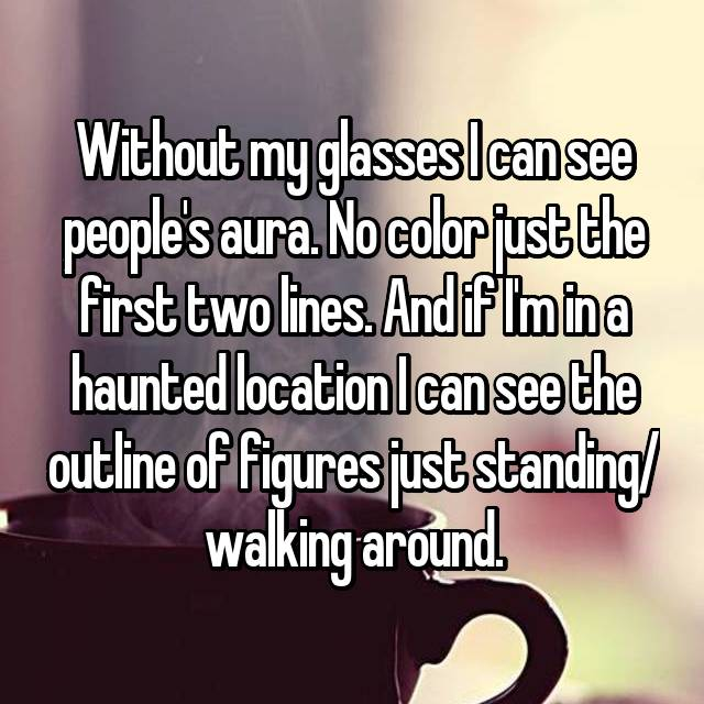 Without my glasses I can see people's aura. No color just the first two lines. And if I'm in a haunted location I can see the outline of figures just standing/ walking around.