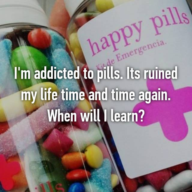 I'm addicted to pills. Its ruined my life time and time again. When will I learn?