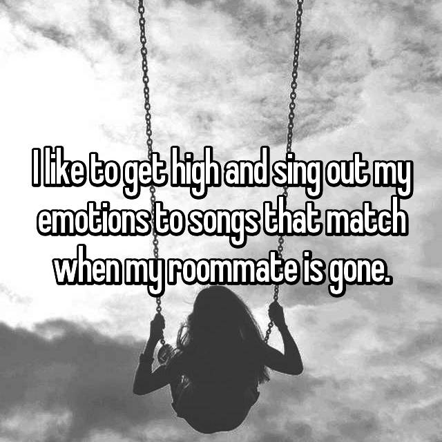 I like to get high and sing out my emotions to songs that match when my roommate is gone.