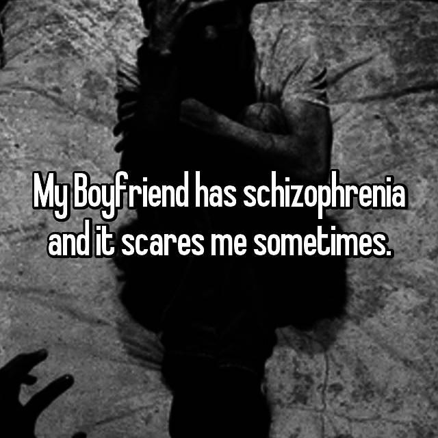 My Boyfriend has schizophrenia and it scares me sometimes.