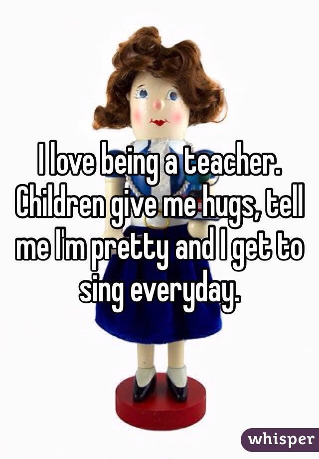 I love being a teacher. Children give me hugs, tell me I