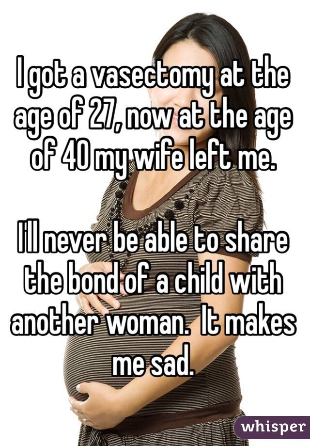 I got a vasectomy at the age of 27, now at the age of 40 my wife left me.