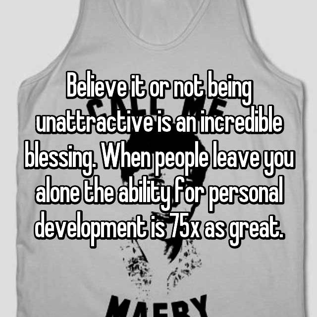 Believe it or not being unattractive is an incredible blessing. When people leave you alone the ability for personal development is 75x as great.