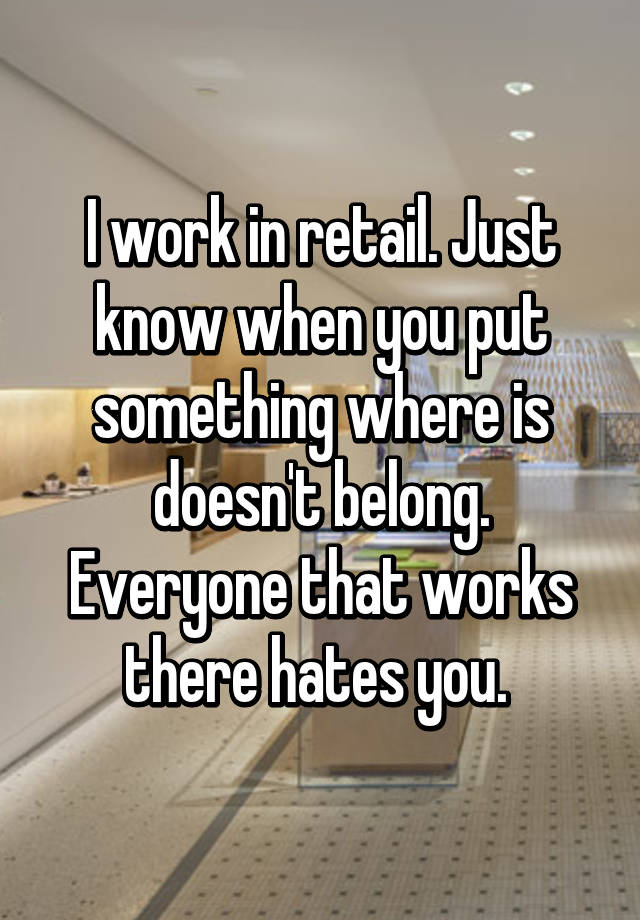 I work in retail. Just know when you put something where is doesn