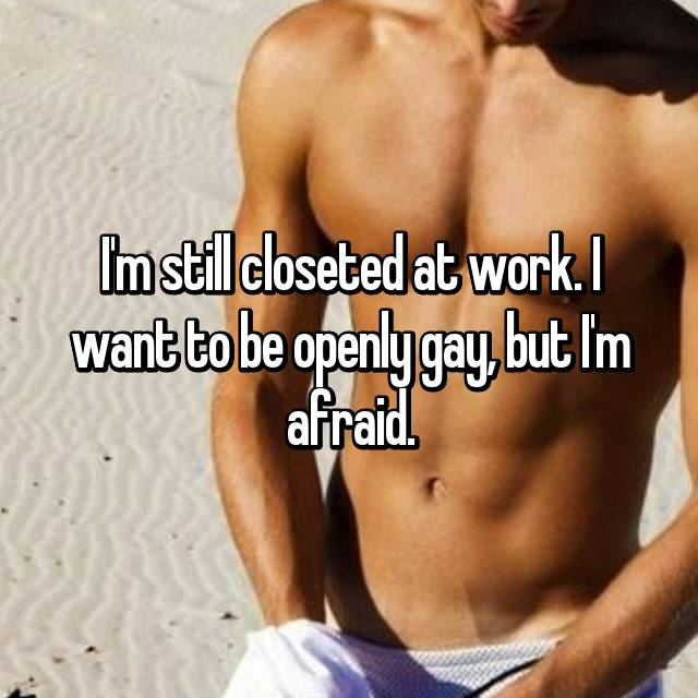 I'm still closeted at work. I want to be openly gay, but I'm afraid.