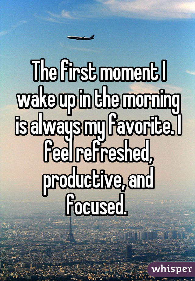 The first moment I wake up in the morning is always my favorite. I feel refreshed, productive, and focused.