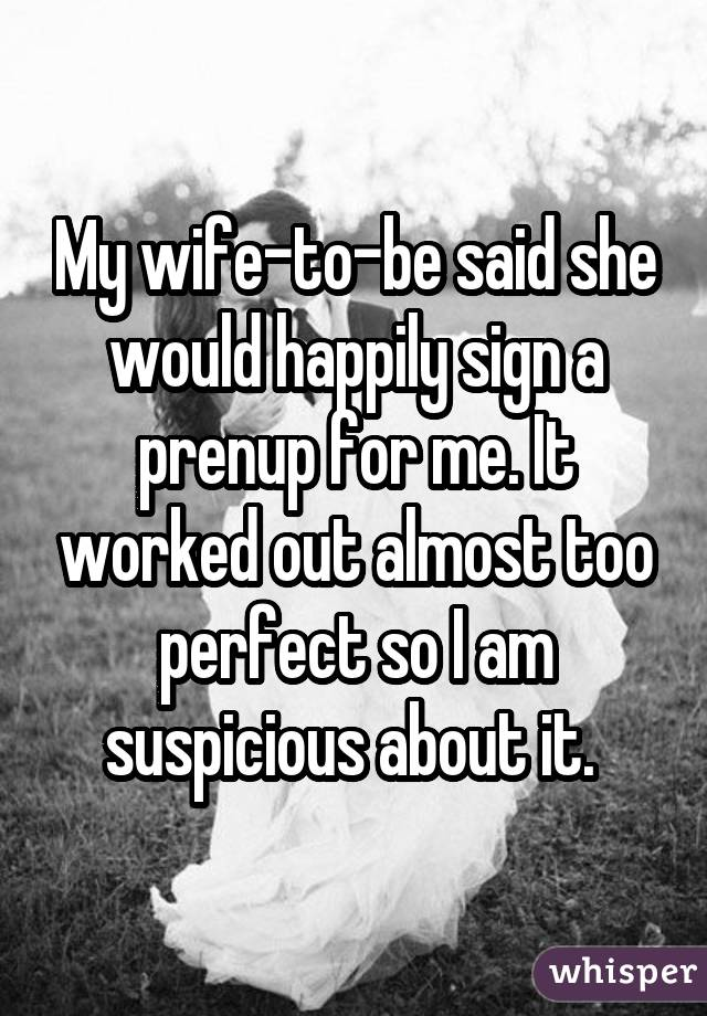 My wife-to-be said she would happily sign a prenup for me. It worked out almost too perfect so I am suspicious about it.