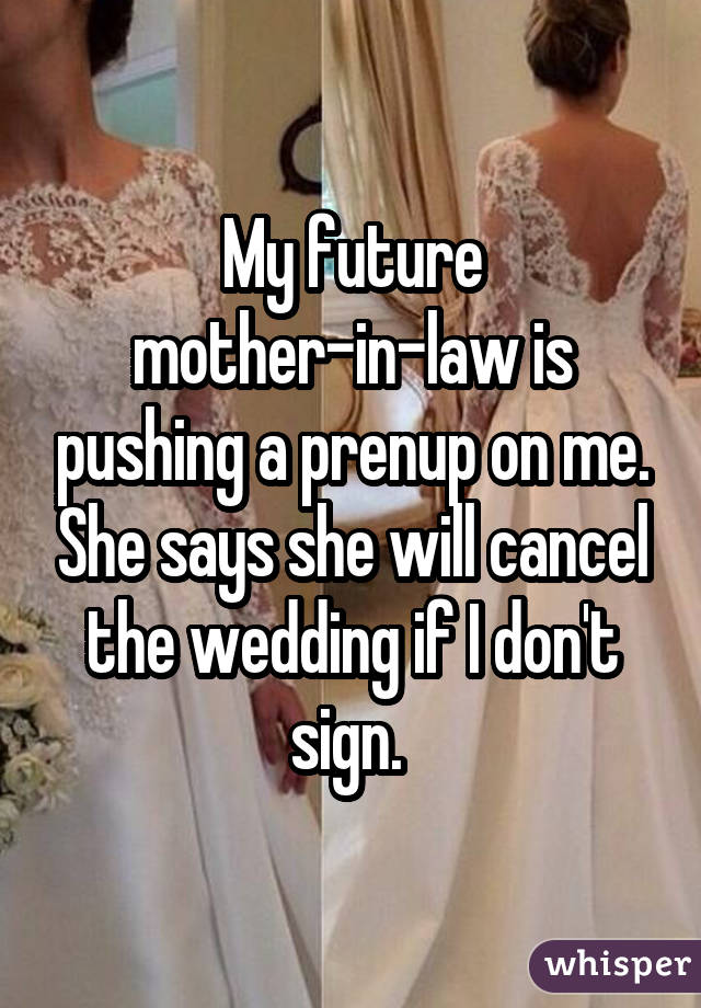 My future mother-in-law is pushing a prenup on me. She says she will cancel the wedding if I don