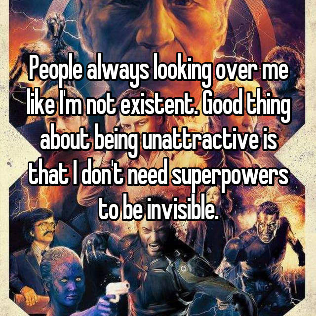 People always looking over me like I'm not existent. Good thing about being unattractive is that I don't need superpowers to be invisible.