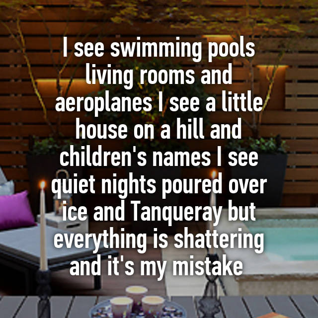 I See Swimming Pools Living Rooms And Aeroplanes A Little House On Hill Children S Names Quiet Nights Poured Over Ice Tanqueray But