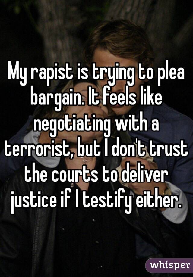 My rapist is trying to plea bargain. It feels like negotiating with a terrorist, but I don