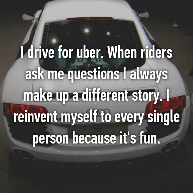 I drive for uber. When riders ask me questions I always make up a different story. I reinvent myself to every single person because it's fun.