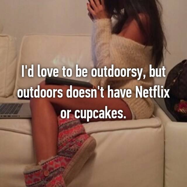 I'd love to be outdoorsy, but outdoors doesn't have Netflix or cupcakes.