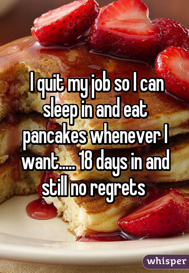 I quit my job so I can sleep in and eat pancakes whenever I want..... 18 days in and still no regrets