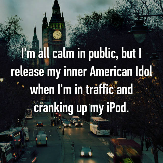 I'm all calm in public, but I release my inner American Idol when I'm in traffic and cranking up my iPod.