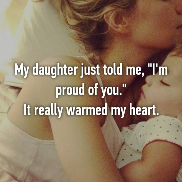 """My daughter just told me, """"I'm proud of you."""" It really warmed my heart."""