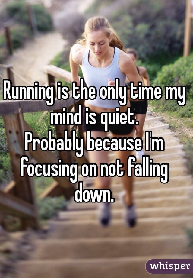 Running is the only time my mind is quiet. Probably because I
