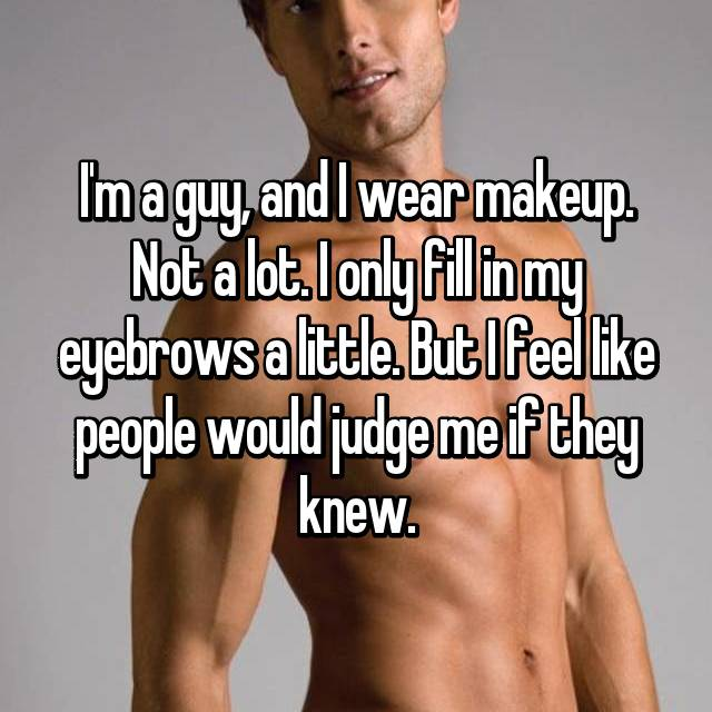 I'm a guy, and I wear makeup. Not a lot. I only fill in my eyebrows a little. But I feel like people would judge me if they knew.