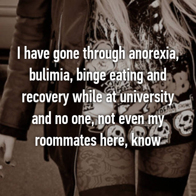 I have gone through anorexia, bulimia, binge eating and recovery while at university and no one, not even my roommates here, know