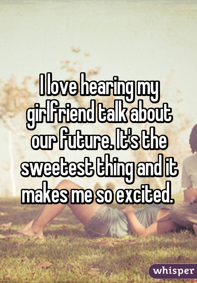 I love hearing my girlfriend talk about our future. It