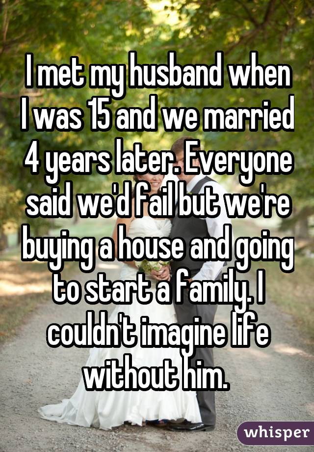I met my husband when I was 15 and we married 4 years later. Everyone said we