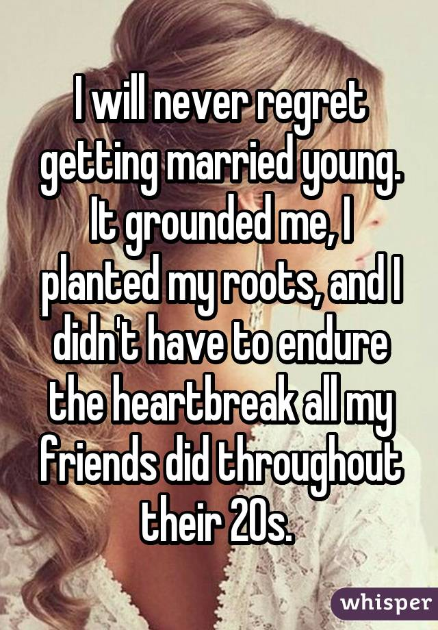 I will never regret getting married young. It grounded me, I planted my roots, and I didn