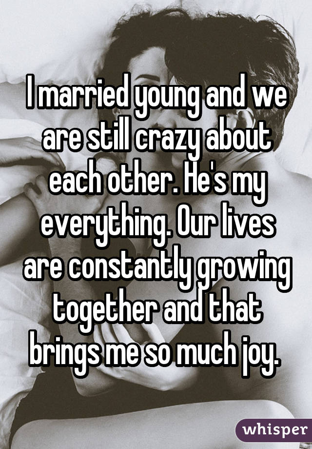 I married young and we are still crazy about each other. He