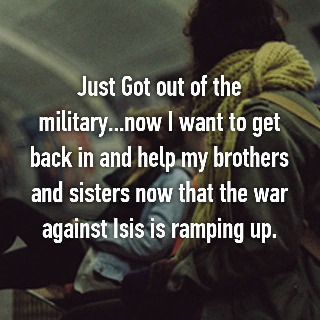 Just Got out of the military...now I want to get back in and help my brothers and sisters now that the war against Isis is ramping up.