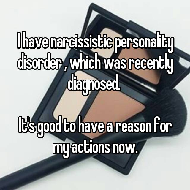 I have narcissistic personality disorder , which was recently diagnosed.   It's good to have a reason for my actions now.