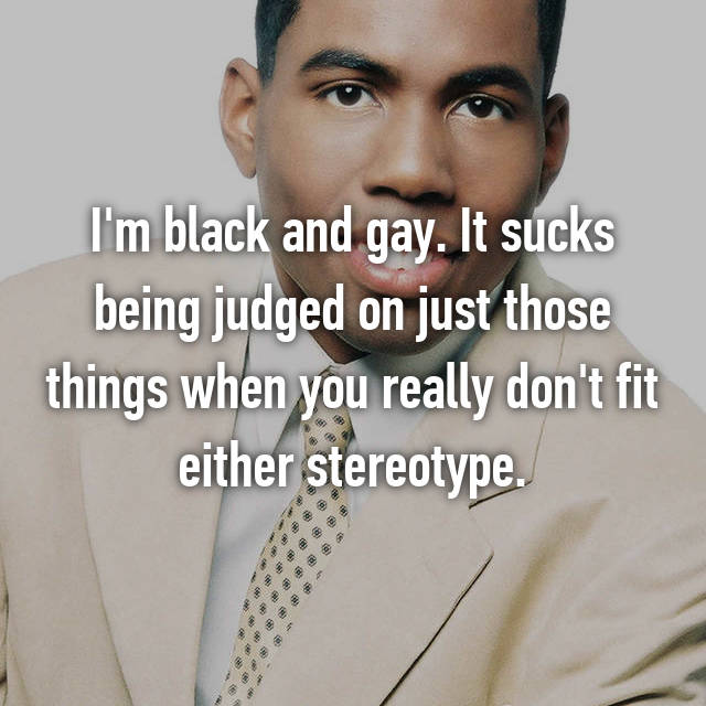 I'm black and gay. It sucks being judged on just those things when you really don't fit either stereotype.