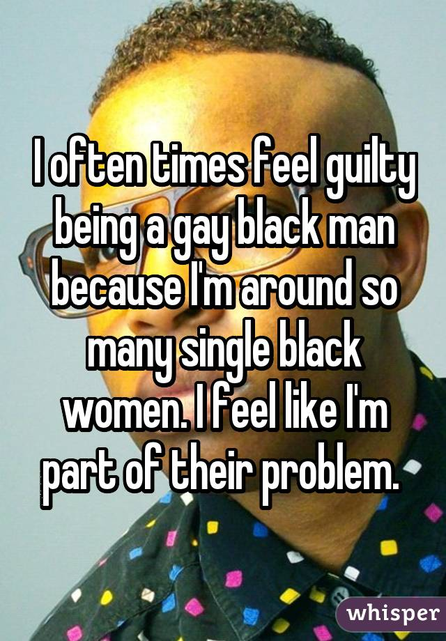 I often times feel guilty being a gay black man because I