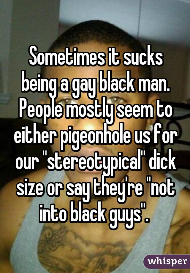 Sometimes it sucks being a gay black man. People mostly seem to either pigeonhole us for our