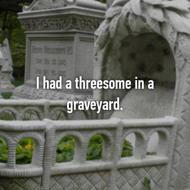 I had a threesome in a graveyard.